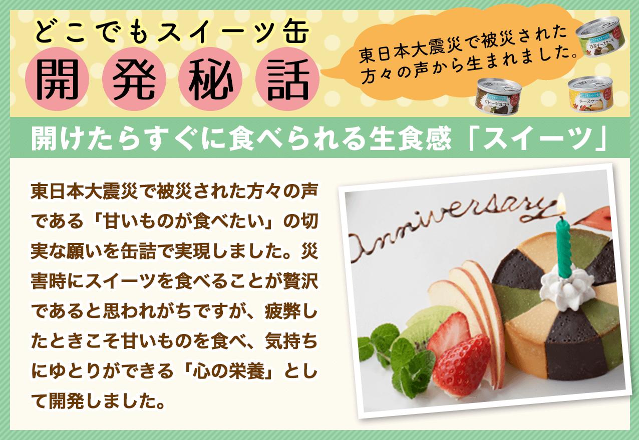 どこでもスイーツ缶開発秘話。東日本大震災で被災された方々の声から生まれました。開けたらすぐに食べられる生食感「スイーツ」 東日本大震災で被災された方々の声である「甘いものが食べたい」の切実な願いを缶詰で実現しました。災害時にスイーツを食べることが贅沢であると思われがちですが、疲弊したときこそ甘いものを食べ、気持ちにゆとりができる「心の栄養」として開発しました。