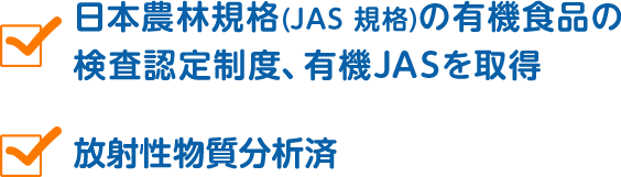 日本農林規格(JAS 規格)の有機食品の検査認定制度、有機JASを取得 放射性物質分析済