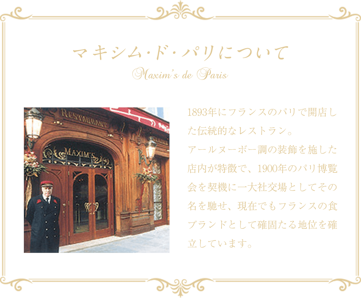 マキシム・ド・パリについて 1893年にフランスのパリで開店した伝統的なレストラン。 アールヌーボー調の装飾を施した店内が特徴で、1900年のパリ博覧会を契機に一大社交場としてその名を馳せ、現在でもフランスの食ブランドとして確固たる地位を確立しています。