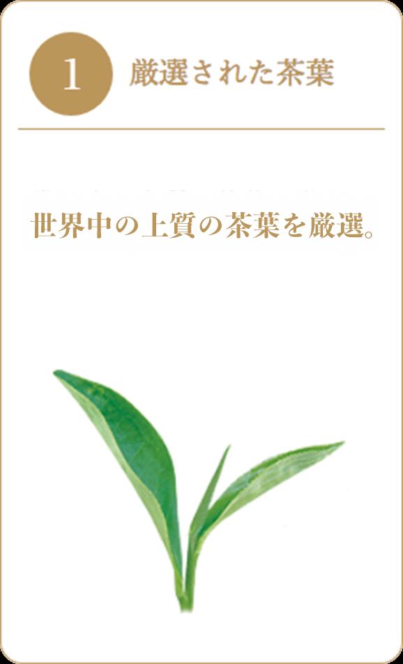 1 厳選された茶葉 世界中の上質の茶葉を厳選。