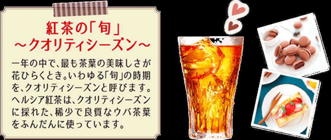 紅茶の「旬」〜クオリティシーズン〜 一年の中で、最も茶葉の美味しさが花ひらくとき。いわゆる「旬」の時期を、クオリティシーズンと呼びます。ヘルシア紅茶はクオリティシーズンに採れた、稀少で良質なウバ茶葉をふんだんに使っています。