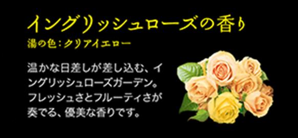 イングリッシュローズの香り/湯の色:クリアイエロー/温かな日差しが差し込む、イングリッシュローズガーデン。 フレッシュさとフルーティさが奏でる、優美な香りです。