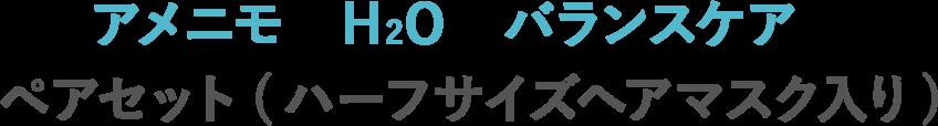 アメニモ H2O バランスケア ペアセット(ハーフサイズヘアマスク入り)