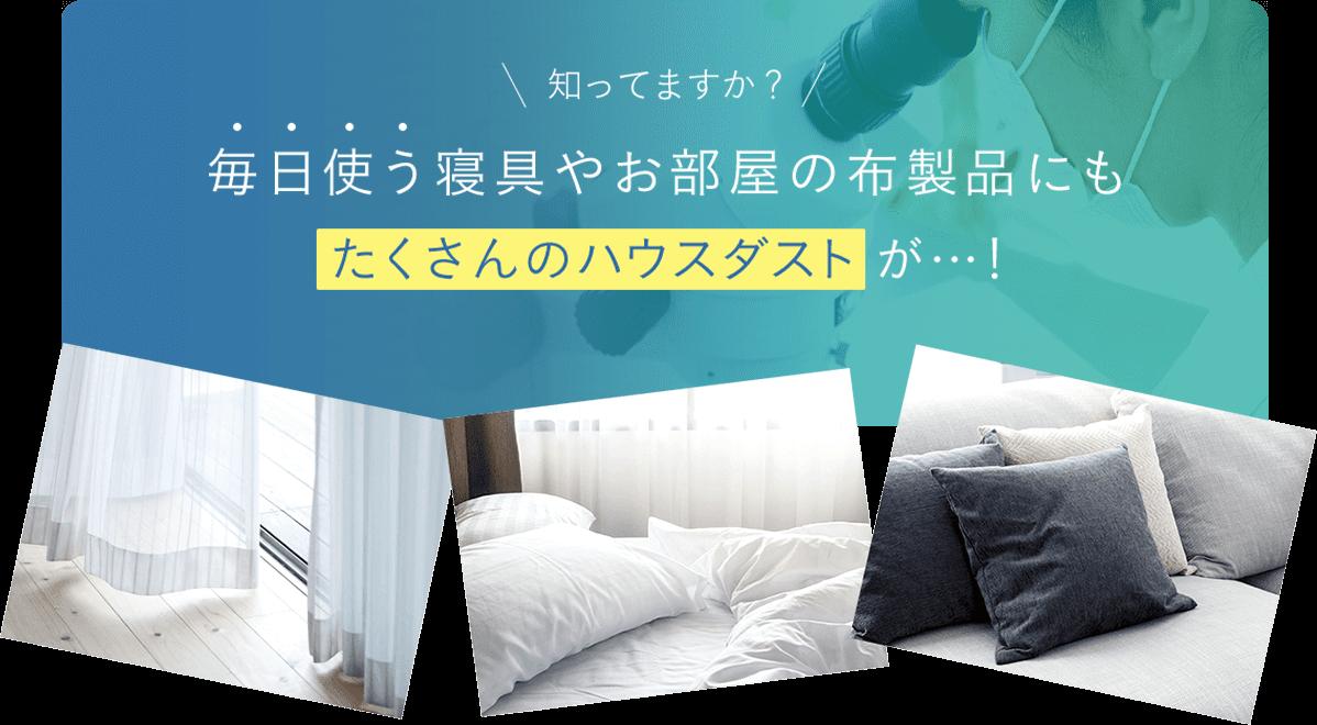 知ってますか?毎日使う寝具やお部屋の布製品にもたくさんのハウスダストが!