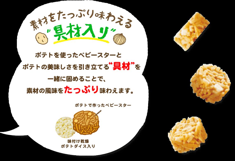 """素材をたっぷり味わえる具材入り ポテトを使ったベビースターとポテトの美味しさを引き立てる""""具材""""を一緒に固めることで、素材の風味をたっぷり味わえます。"""