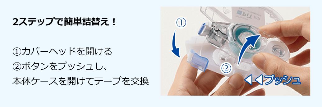 2ステップで簡単詰替え! �@カバーヘッドを開ける �Aボタンをプッシュし、 本体ケースを開けてテープを交換