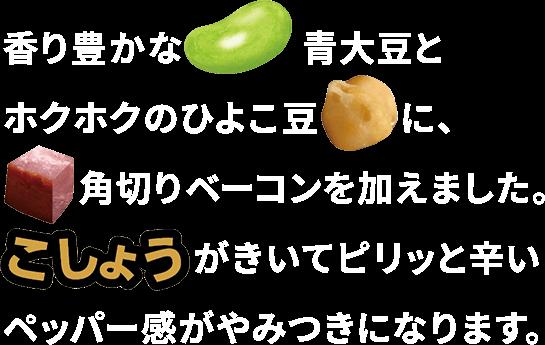 香り豊かな青大豆とホクホクのひよこ豆に、角切りベーコンを加えました。こしょうがきいてピリッと辛いペッパー感がやみつきになります。