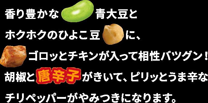 香り豊かな青大豆とホクホクのひよこ豆に、ゴロッとチキンが入って相性バツグン! 胡椒と唐辛子がきいて、ピリッとうま辛なチリペッパーがやみつきになります。