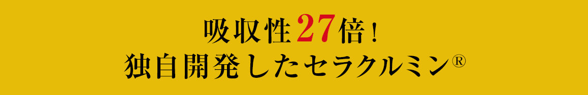 吸収性27倍!独自開発したセラクルミン(R)