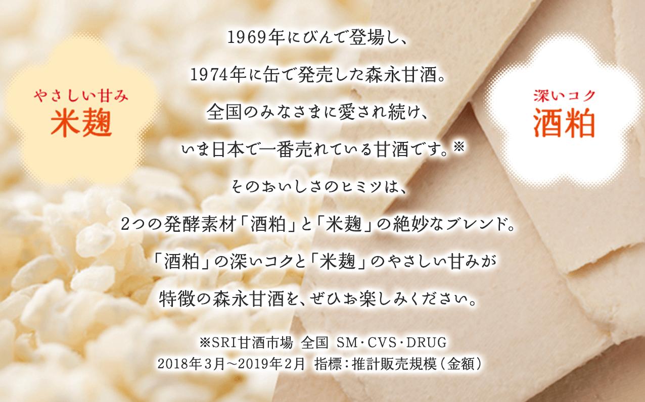 1969年にびんで登場し、1974年に缶で発売した森永甘酒。全国のみなさまに愛され続け、いま日本で一番売れている甘酒です。※そのおいしさのヒミツは、2つの発酵素材「酒粕」と「米麹」の絶妙なブレンド。「酒粕」の深いコクと「米麹」のやさしい甘みが特徴の森永甘酒を、ぜひお楽しみください。※SRI甘酒市場 全国 SM・CVS・DRUG2018年3月~2019年2月 指標:推計販売規模(金額)