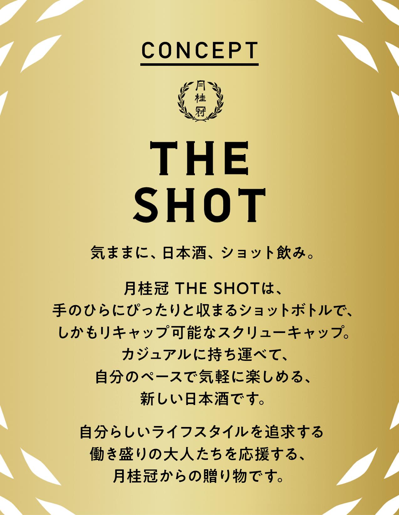 CONCEPT THE SHOT 気ままに、日本酒、ショット飲み。 月桂冠 THE SHOTは、 手のひらにぴったりと収まるショットボトルで、 しかもリキャップ可能なスクリューキャップ。 カジュアルに持ち運べて、 自分のペースで気軽に楽しめる、 新しい日本酒です。  自分らしいライフスタイルを追求する 働き盛りの大人たちを応援する、 月桂冠からの贈り物です。