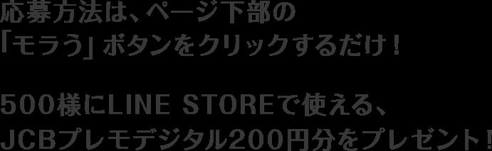 応募方法は、ページ下部の「モラう」ボタンをクリックするだけ!500様にLINE STOREで使える、JCBプレモデジタル200円分をプレゼント!