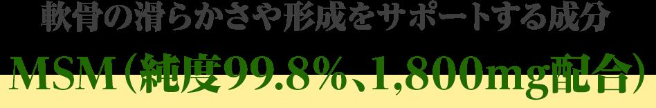 軟骨の滑らかさや形成をサポートする成分MSM(純度99.8%、1,800mg配合)