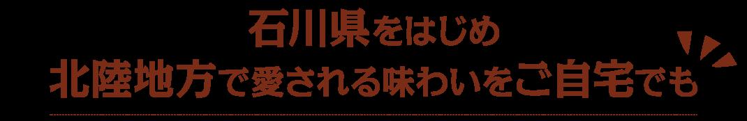 石川県をはじめ北陸地方で愛される味わいをご自宅でも
