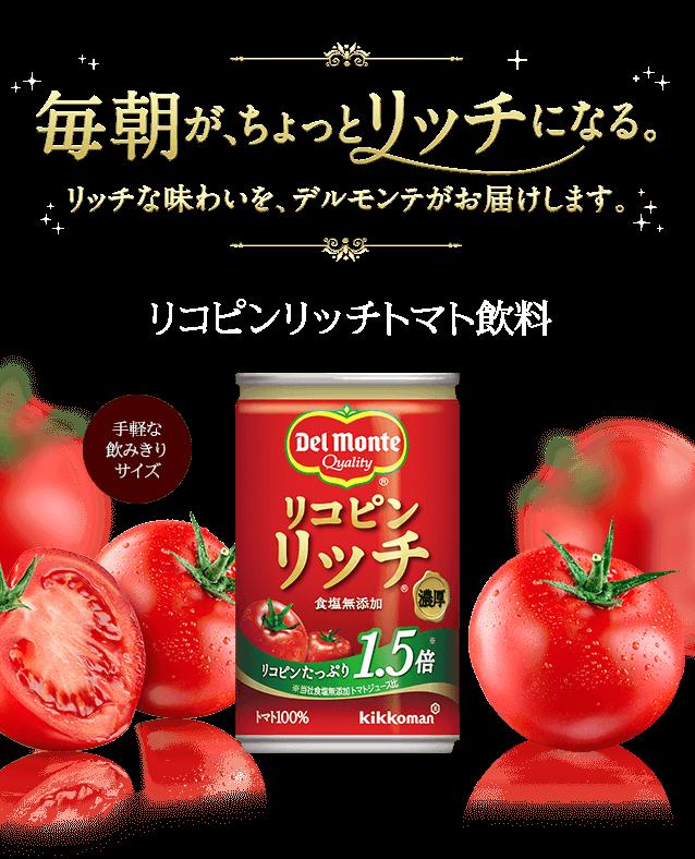 毎朝が、ちょっとリッチになる。リッチな味わいを、デルモンテがお届けします。 リコピンリッチトマト飲料 手軽な飲みきりサイズ