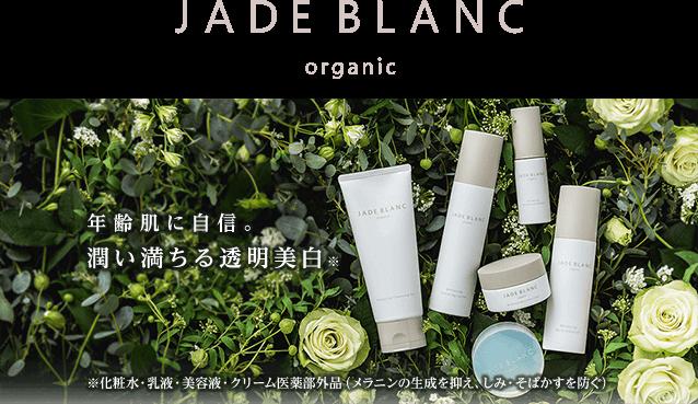 JADE BLANC organic 年齢肌に自信。潤い満ちる透明美白※ ※化粧水・乳液・美容液・クリーム医薬部外品(メラニンの生成を抑え、しみ・そばかすを防ぐ)