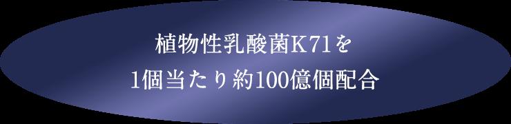 植物性乳酸菌K71を 1個当たり約100億個配合