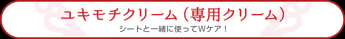 ユキモチクリーム(専用クリーム)シートと一緒に使ってWケア!