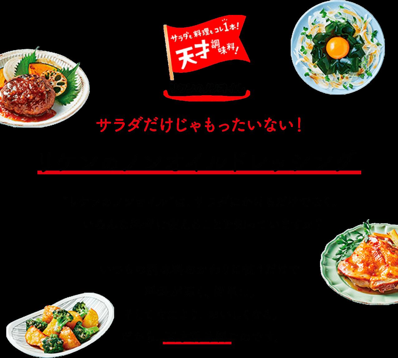 """サラダだけじゃもったいない!リケンのノンオイルドレッシング""""リケンのノンオイル""""は、サラダにかけるだけでなく、いろんな料理に使えることを知っていますか?いつもの調味料のかわりに使うだけで、料理が速く、簡単に。そしてなにより、おいしくなる。だから、天才調味料なのです。"""