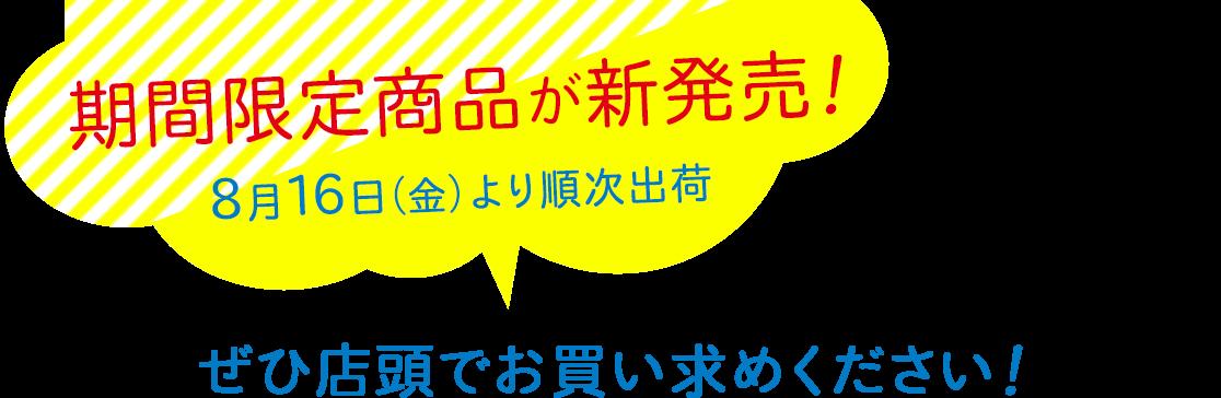 期間限定商品が新発売!8月16日(金)より順次出荷 ぜひ店頭でお買い求めください!