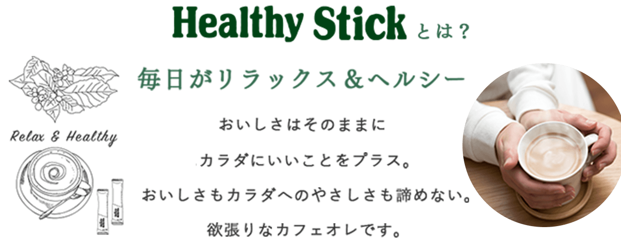 Healthy Stickとは?毎日がリラックス&ヘルシー 美味しさはそのままにカラダにいいことをプラス。美味しさもカラダへのやさしさも諦めない。欲張りなカフェオレです。