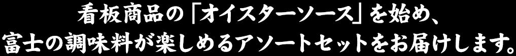 看板商品の「オイスターソース」を始め、富士の調味料が楽しめるアソートセットをお届けします。