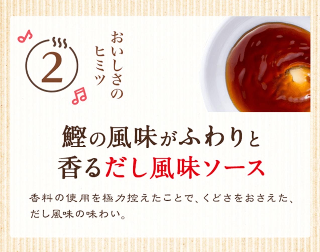 おいしさのヒミツ2 鰹の風味がふわりと香るだし風味ソース 香料の使用を極力控えたことで、くどさをおさえた、だし風味の味わい。