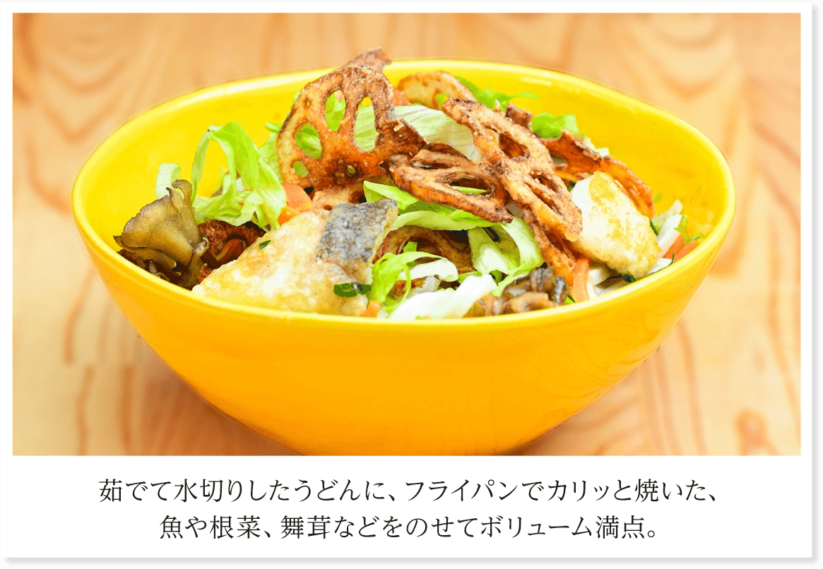 茹でて水切りしたうどんに、フライパンでカリッと焼いた、魚や根菜、舞茸などをのせてボリューム満点。