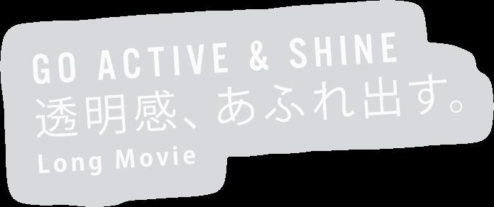 GO ACTIVE & SHINE 透明感、あふれ出す。Long Movie