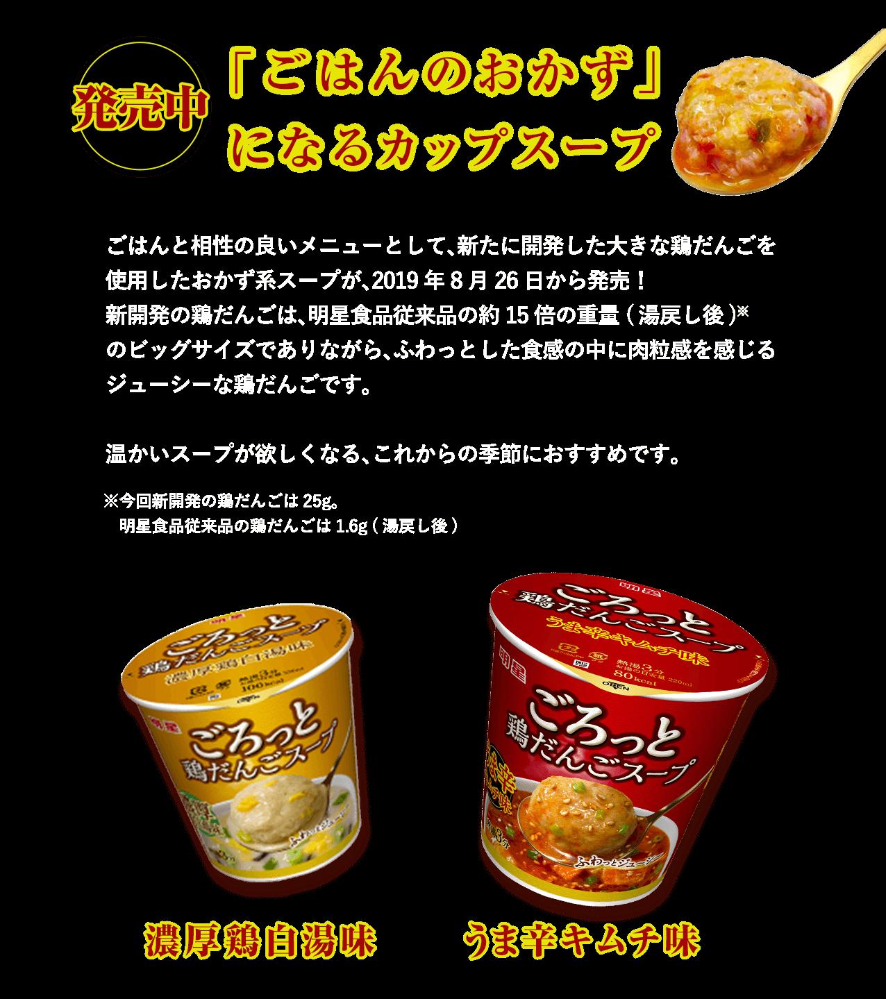 新発売「ごはんのおかず」になるスープごはんと相性の良いメニューとして、新たに開発した大きな鶏だんごを使用したおかず系スープが、         2019年8月26日から発売!         新開発の鶏だんごは、明星食品従来品の約15倍の重量 (湯戻し後)※のビッグサイズでありながら、ふわっとした食感の中に肉粒感を感じるジューシーな鶏だんごです。         温かいスープが欲しくなる、これからの季節におすすめです。         ※今回新開発の鶏だんごは25g。          明星食品従来品の鶏だんごは1.6g (湯戻し後)
