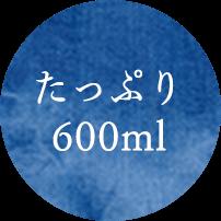 たっぷり600ml