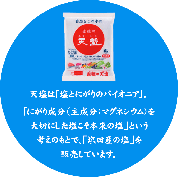 天塩は「塩とにがりのパイオニア」。「にがり成分(主成分:マグネシウム)を大切にした塩こそ本来の塩」という考えのもとで、「塩田産の塩」を販売しています。