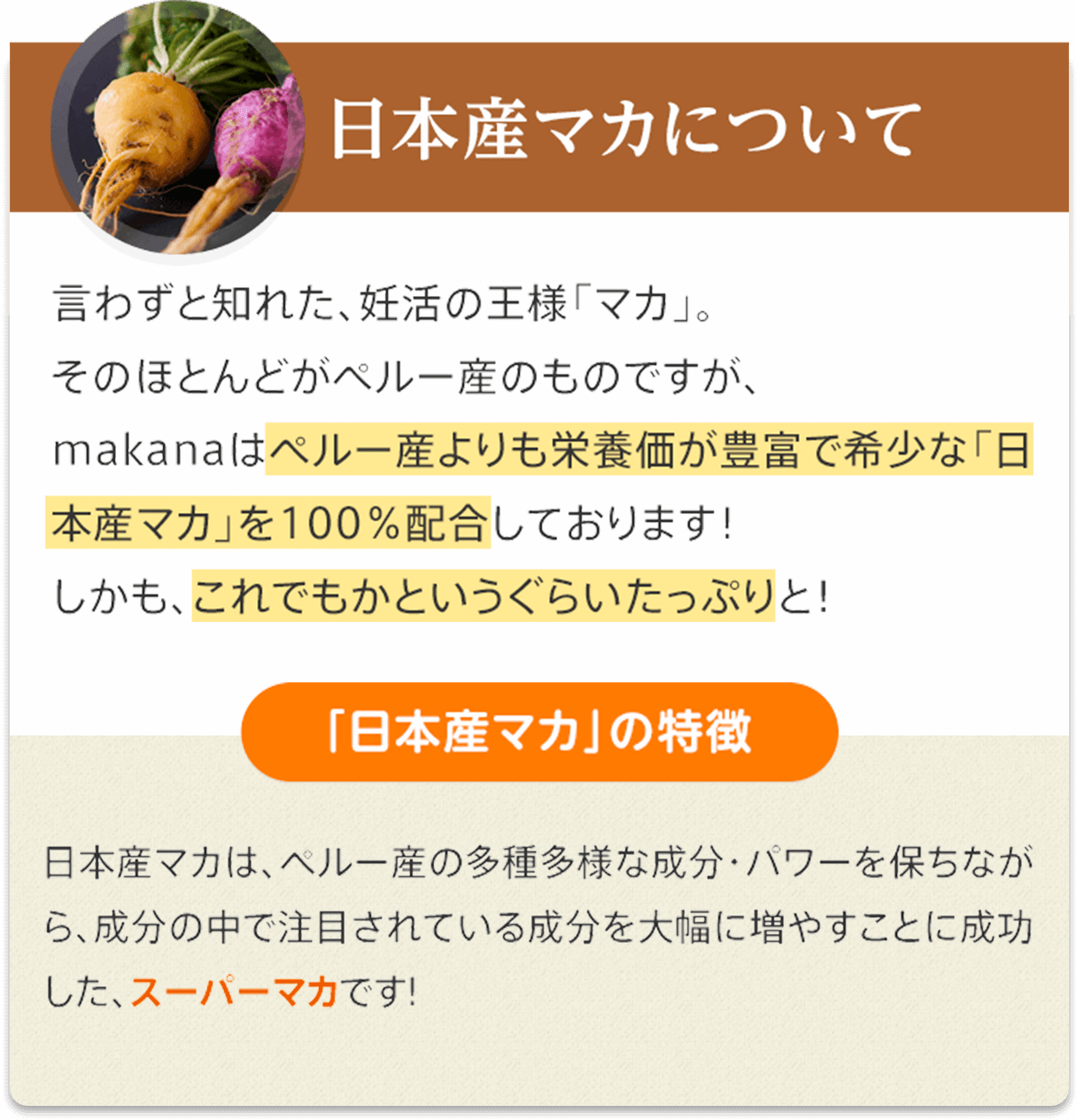 日本産マカについて   言わずと知れた、妊活の王様「マカ」。そのほとんどがペルー産のものですが、makanaはペルー産よりも栄養価が豊富で希少な「日本産マカ」を100%配合しております!しかも、これでもかというぐらいたっぷりと!   「日本産マカ」の特徴   日本産マカは、ペルー産の多種多様な成分・パワーを保ちながら、成分の中で注目されている成分を大幅に増やすことに成功した、スーパーマカです!
