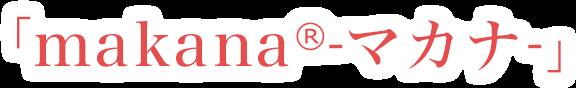 「makana(R)-マカナ-」