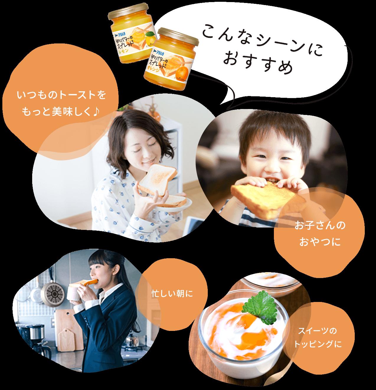 こんなシーンにおすすめ いつものトーストをもっと美味しく♪ お子さんのおやつに 忙しい朝に スイーツのトッピングに