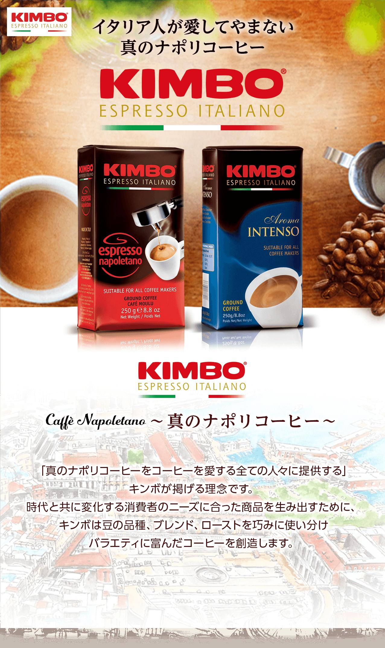 イタリア人が愛してやまない真のナポリコーヒーKIMBO Caffé Napoletano真のナポリコーヒー「真のナポリコーヒーをコーヒーを愛する全ての人々に提供する」キンボが掲げる理念です。時代と共に変化する消費者のニーズに合った商品を生み出すために、キンボは豆の品種、ブレンド、ローストを巧みに使い分けバラエティに富んだコーヒーを創造します。