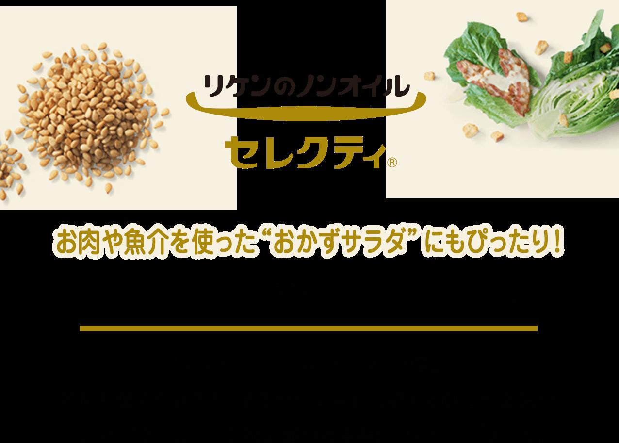 リケンのノンオイルセレクティ お肉や魚介を使ったおかずサラダにもぴったり!コクのある贅沢ノンオイル                 リケンのノンオイル セレクティ®は、                 選び抜いたこだわりの原材料と具材感、                 塩味や酸味をおさえてまろやかな味を実現する独自の製法で、                 しっかりとしたコクと満足感のある味わいに仕上げました。