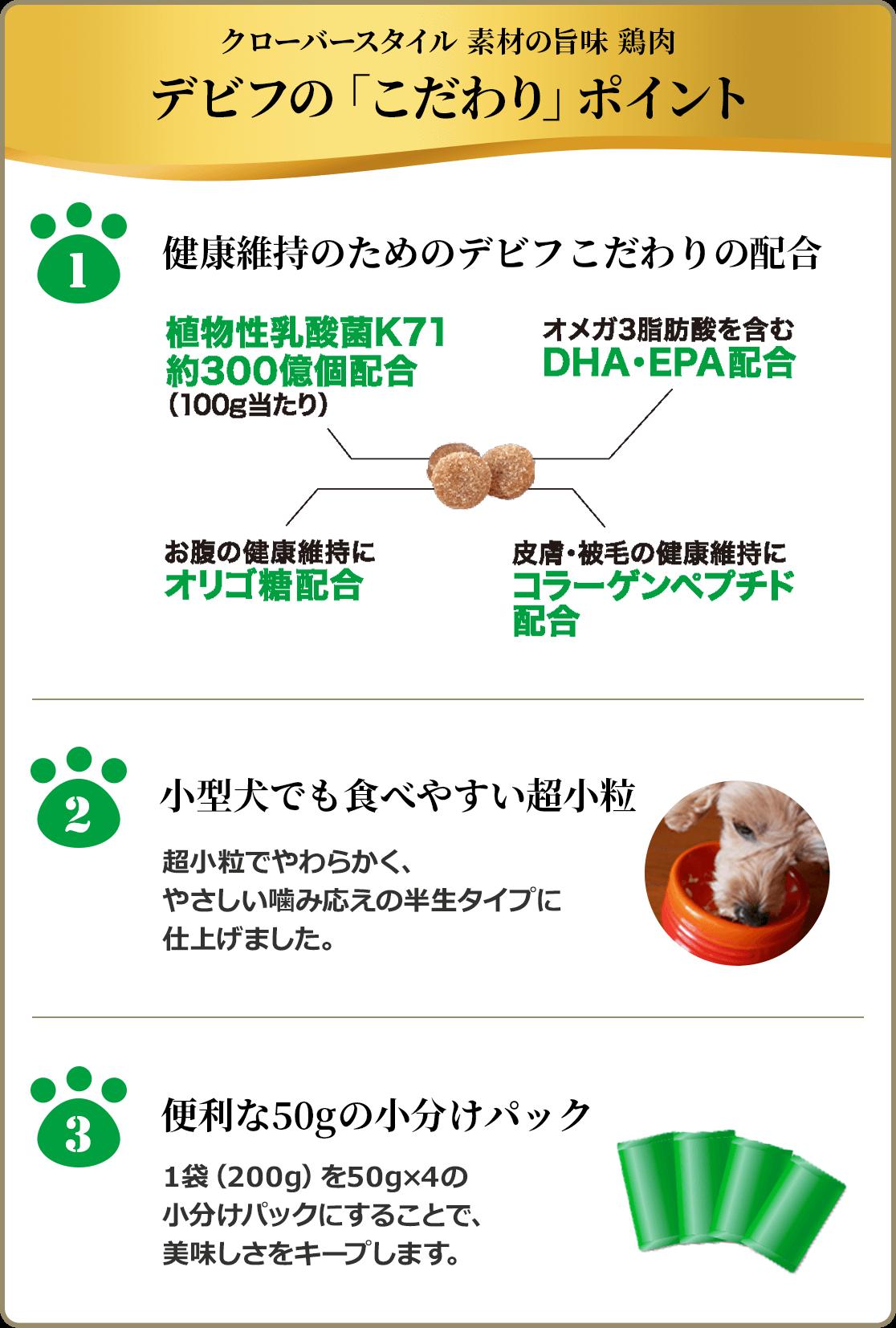 クローバースタイル 素材の旨味 鶏肉 デビフの「こだわり」ポイント 1,健康維持のためのデビフこだわりの配合 植物性乳酸菌K71約300億個配合(100g当たり) オメガ3脂肪酸を含むDHA・EPA配合 お腹の健康維持にオリゴ糖配合 皮膚・被毛の健康維持にコラーゲンペプチド配合 2,小型犬でも食べやすい超小粒 超小粒でやわらかく、やさしい噛み応えの半生タイプに仕上げました 3,便利な50gの小分けパック 1袋(200g)を50g×4の小分けパックにすることで、美味しさをキープします。