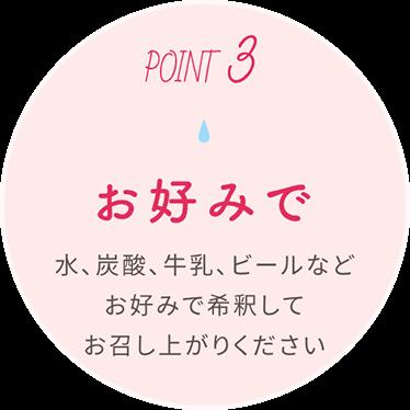 Point3 お好みで 水、炭酸、牛乳、ビールなどお好みで希釈してお召し上がりください