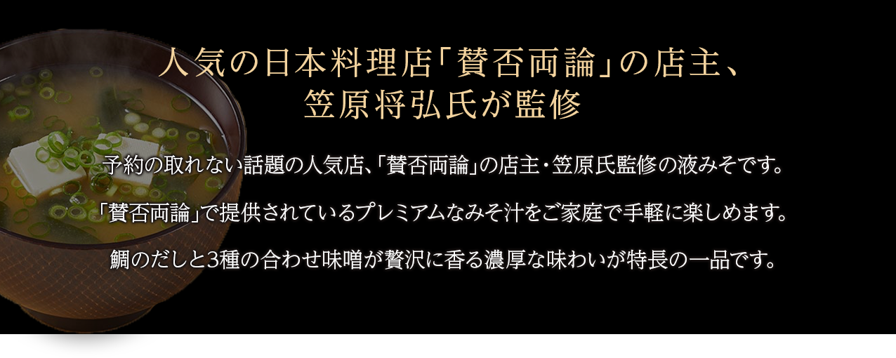 人気の日本料理店 賛否両論 の店主、笠原将弘氏が監修予約の取れない話題の人気店、「賛否両論」の店主・笠原氏監修の液みそです。「賛否両論」で提供されているプレミアムなみそ汁をご家庭で手軽に楽しめます。鯛のだしと3種の合わせ味噌が贅沢に香る濃厚な味わいが特長の一品です。