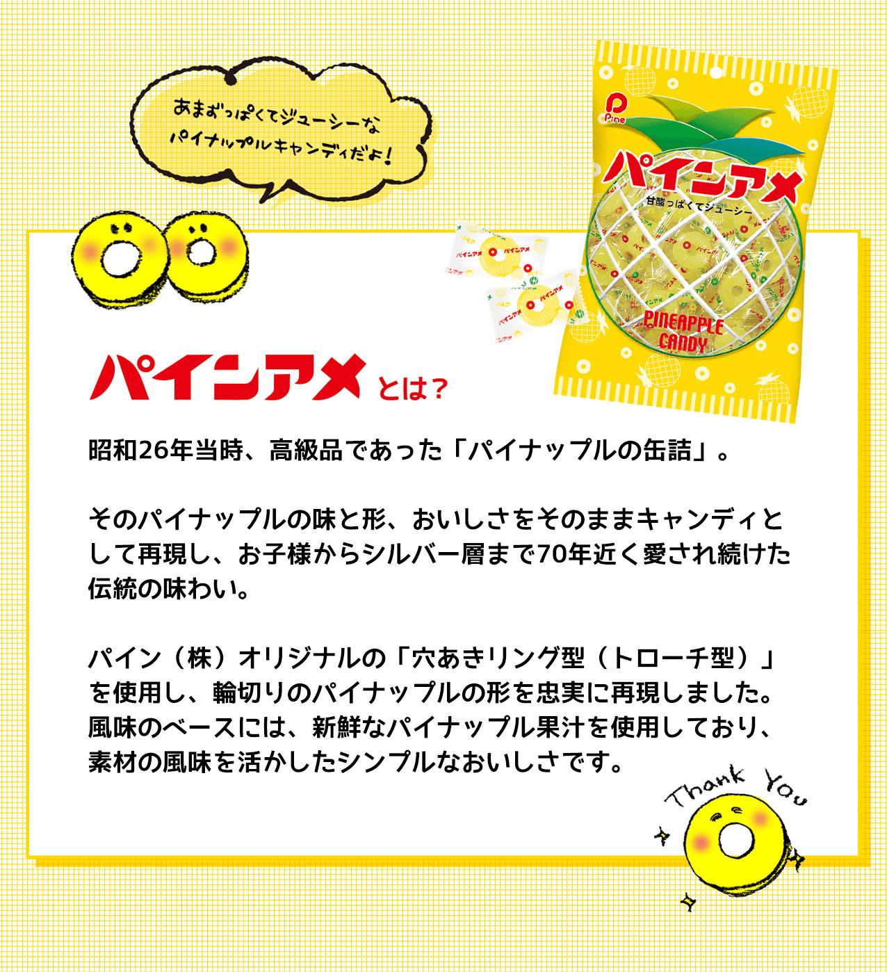 昭和26年当時、高級品であった「パイナップルの缶詰」。そのパイナップルの味と形、おいしさをそのままキャンディとして再現し、お子様からシルバー層まで70年近く愛され続けた伝統の味わい。パイン(株)オリジナルの「穴あきリング型(トローチ型)」を使用し、輪切りのパイナップルの形を忠実に再現しました。風味のベースには、新鮮なパイナップル果汁を使用しており、素材の風味を活かしたシンプルなおいしさです。