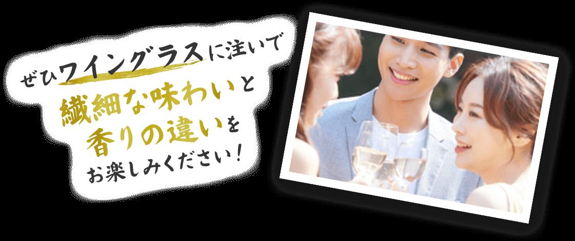 ぜひワイングラスに注いで繊細な味わいと香りの違いを お楽しみください!