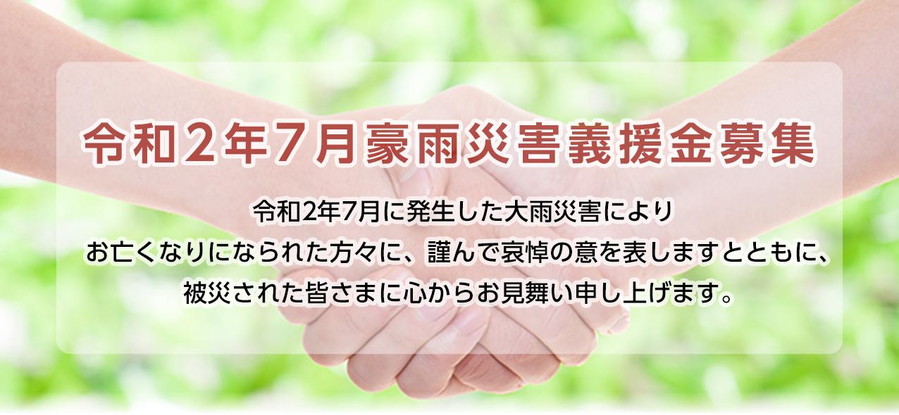令和2年7月豪雨災害義援金募集 令和2年7月に発生した大雨災害によりお亡くなりになられた方々に、謹んで哀悼の意を表しますとともに、被災された皆さまに心からお見舞い申し上げます。