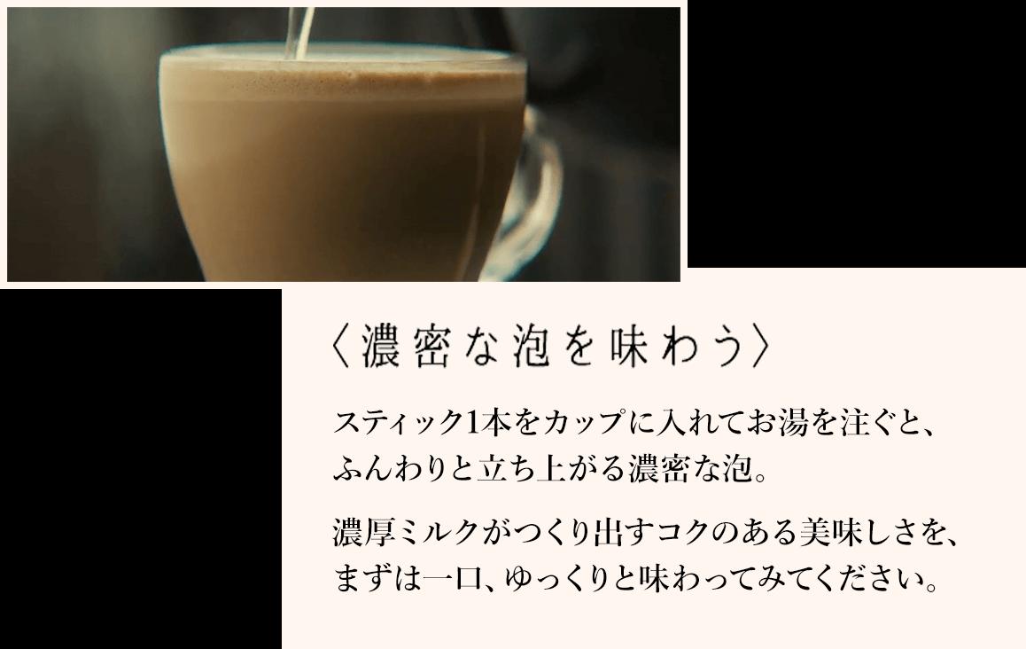 濃密な泡を味わう スティック1本をカップに入れてお湯を注ぐと、ふんわりと立ち上がる濃密な泡。濃厚ミルクがつくり出すコクのある美味しさを、まずは一口、ゆっくりと味わってみてください。