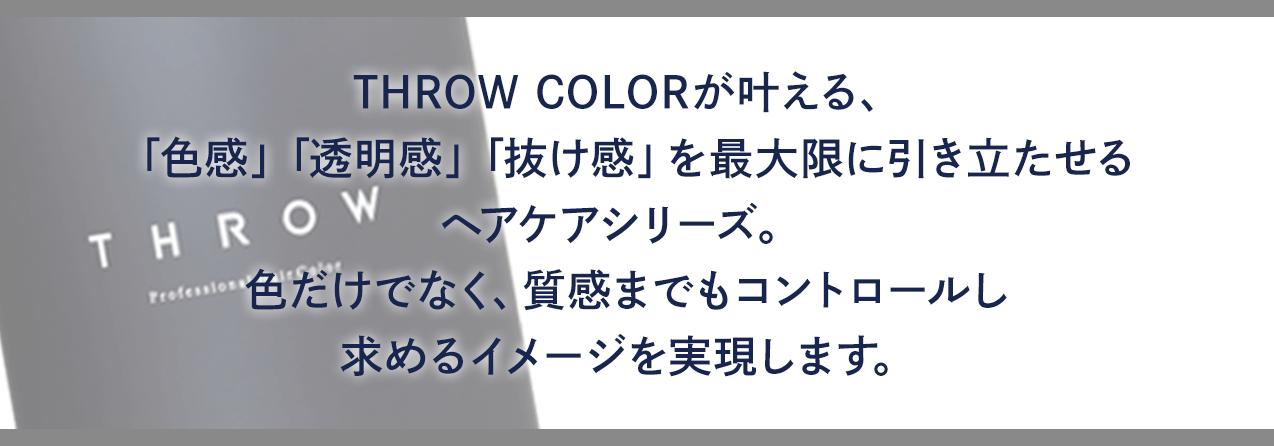 THROW COLORが叶える、「色感」「透明感」「抜け感」を最大限に引き立たせるヘアケアシリーズ。色だけでなく、質感までもコントロールし求めるイメージを実現します。