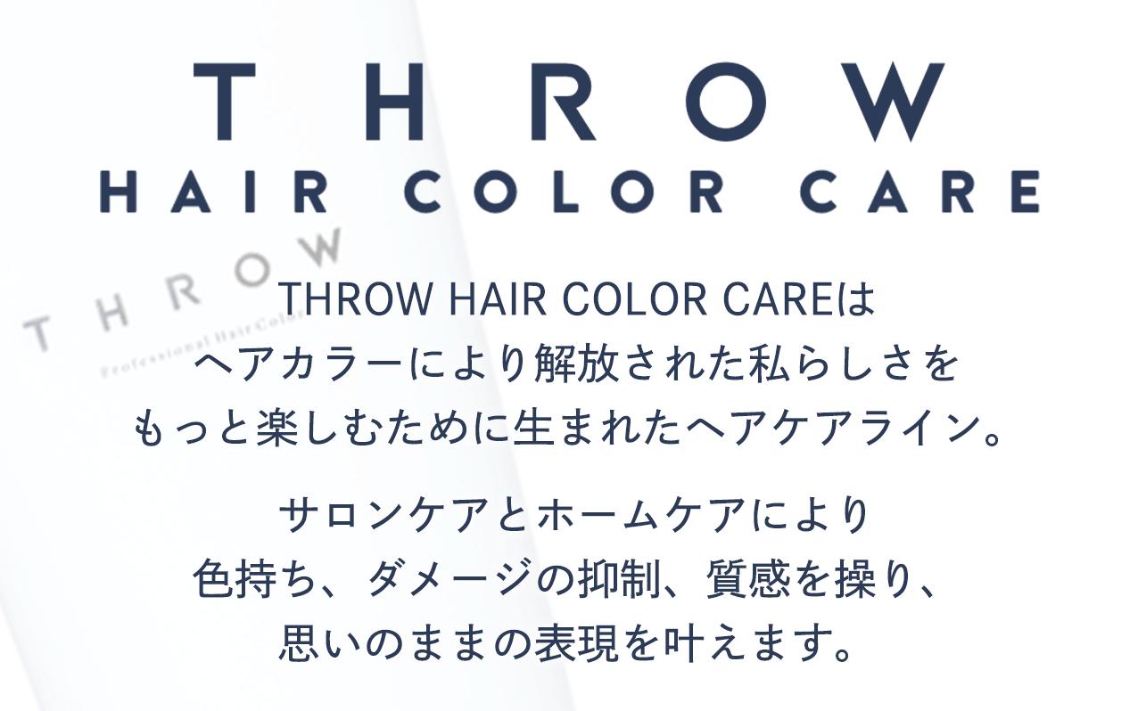 THROW HAIR COLOR CAREはヘアカラーにより解放された私らしさをもっと楽しむために生まれたヘアケアライン。サロンケアとホームケアにより色持ち、ダメージの抑制、質感を操り、思いのままの表現を叶えます。