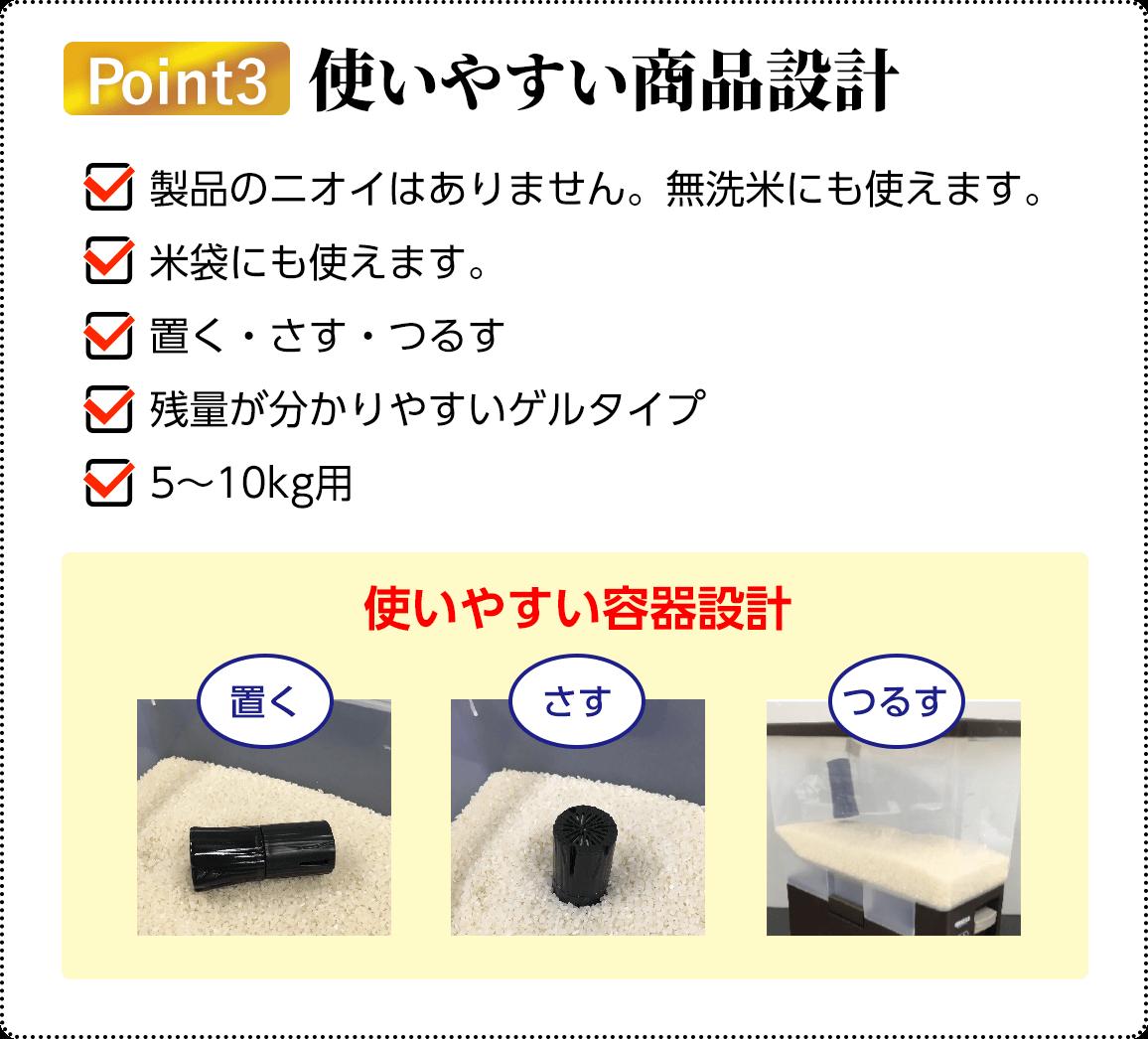 Point3 使いやすい商品設計               製品のニオイはありません。無洗米にも使えます。             米袋にも使えます。             置く・さす・つるす             残量が分かりやすいゲルタイプ             5〜10kg用             使いやすい容器設計