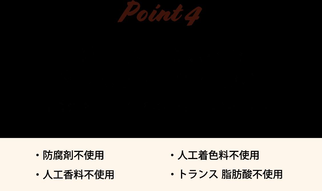 Point_4 安心・安全な原料で素材のおいしさを味わう 防腐剤や人工着色料などを使用していません。