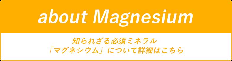 aboutMagnesium 知られざる必須ミネラル 「マグネシウム」について詳細はこちら