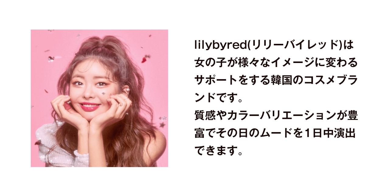 lilybyred(リリーバイレッド)は女の子が様々なイメージに変わるサポートをする韓国のコスメブランドです。質感やカラーバリエーションが豊富でその日のムードを1日中演出できます。